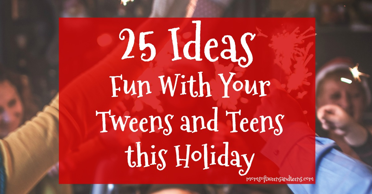 Fun Ideas To Enjoy With Your Tweens And Teens For The Holidays